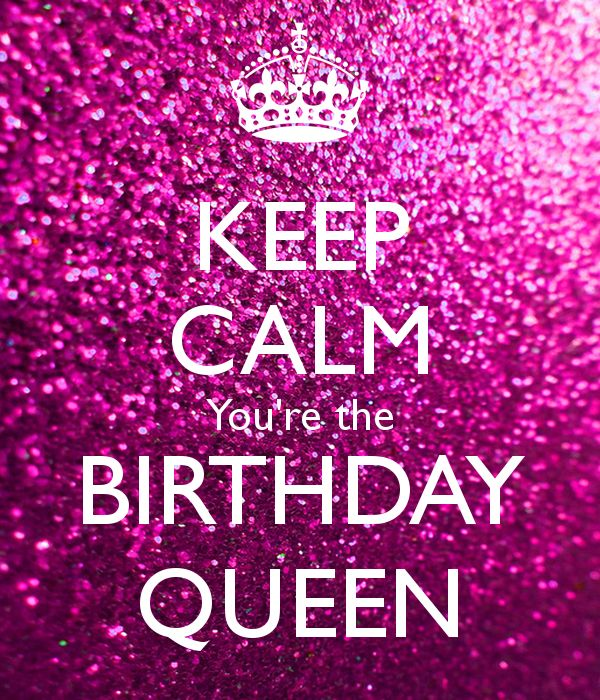 Birthday Quotes : KEEP CALM You\'re the BIRTHDAY QUEEN ...